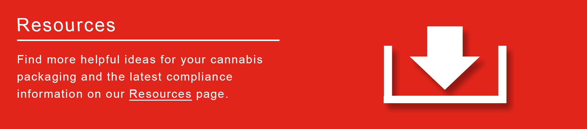 Find more helpful ideas for your cannabis packaging and the latest compliance information on our Resources page
